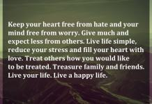 Keep your heart free from hate and your mind free from worry. Give much and expect less from others. Live life simple, reduce your stress and fill your heart with love. Treat others how you would like to be treated. Treasure family and friends. Live your life. Live a happy life.