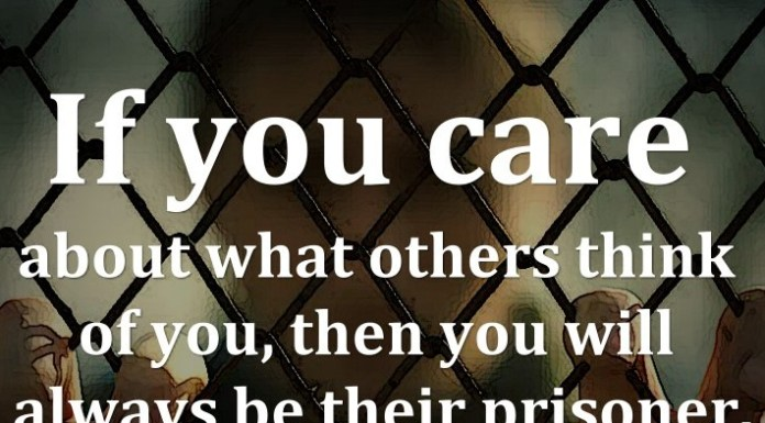 If you care about what others think of you, then you will always be their prisoner.