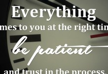 Everything comes to you at the right time. Be patient and trust in the process.