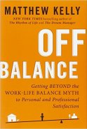 Off Balance: Getting Beyond the Work-Life Balance Myth to Personal and Professional Satisfaction by Matthew Kelly