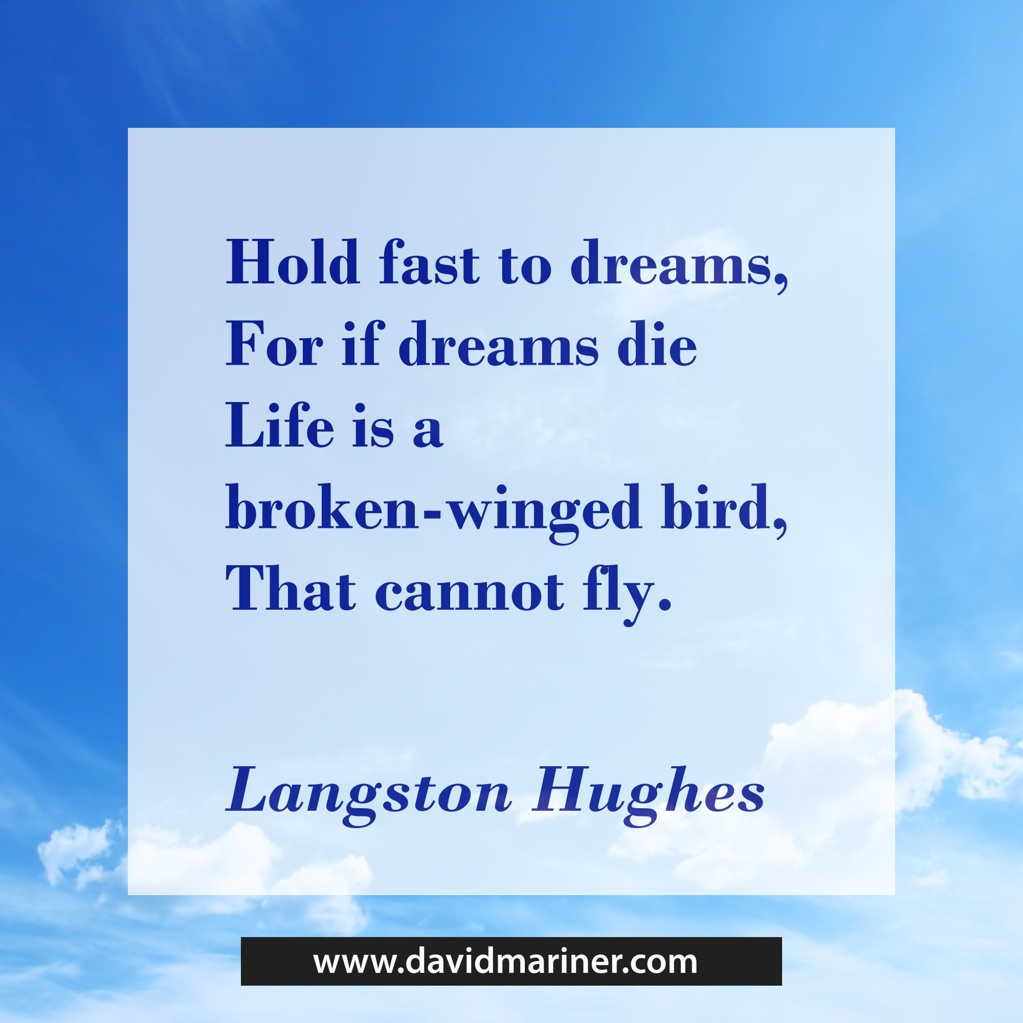 Hold fast to dreams, For if dreams die Life is a broken-winged bird, That cannot fly. ― Langston Hughes