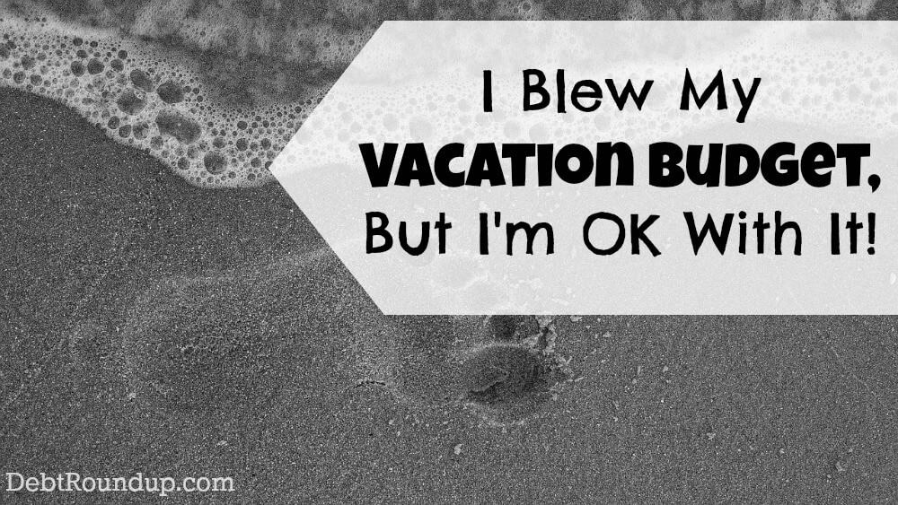 I Blew My Vacation Budget and I\u0027m Fine With It! Debt RoundUp