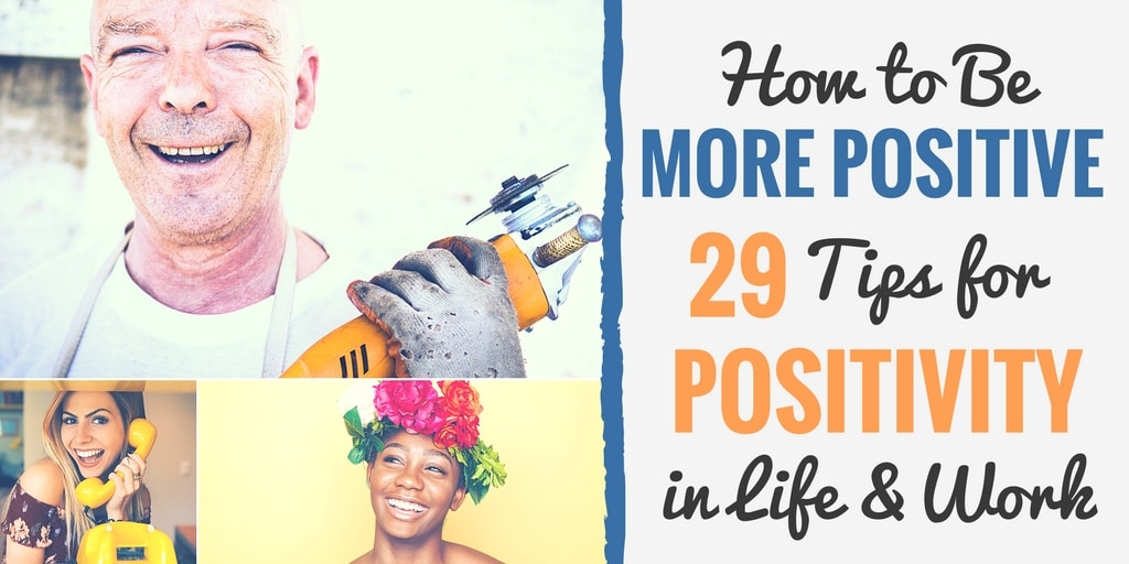How to be More Positive 29 Tips for Positivity in Life and Work