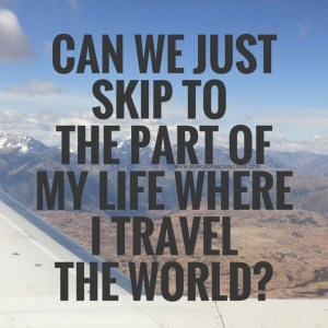 can-we-just-skip-to-the-part-of-my-life-where-i-travel-the-world-quote-1
