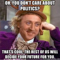 Oh, you don't care about politics? That's cool, the rest of will decide you future for you.
