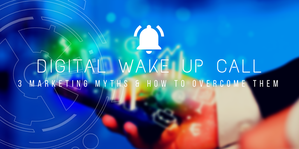Digital Wake Up Call: 3 Marketing Myths & How to Overcome Them