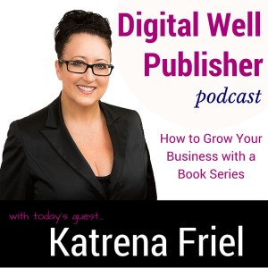 Katrena Friel, Serial Entrepreneur and Best Selling Author on the Digital Well Publisher Podcast