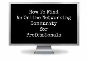 How To Find An Online Networking Community for Professional