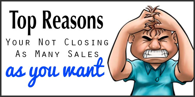 Top Reasons Your Not Closing As Many Sales As You Want - Tips