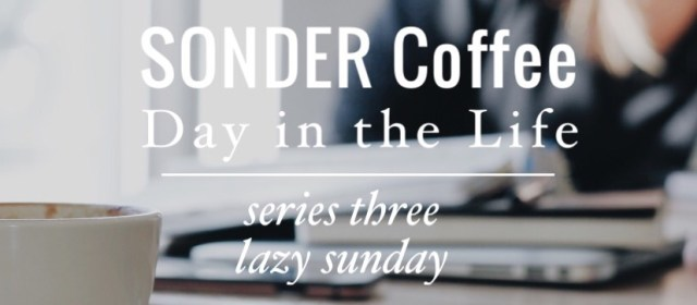 SONDER Coffee Day in the Life: Series 3 Lazy Sunday