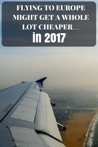 Flying to Europe Might Get a Whole Lot Cheaper… in 2017