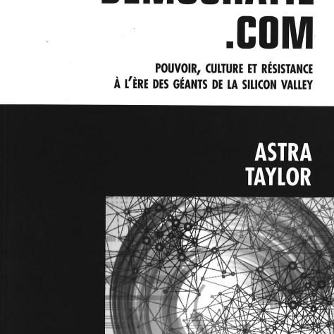 Astra Taylor Démocratie.com, Pouvoir, culture et résistance à l'ère des géants de la Silicon Valley Les Éditions Lux Année : 2014 304 pages