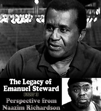 The Legacy of Emanuel Steward Part 3: Perspective from Naazim Richardson