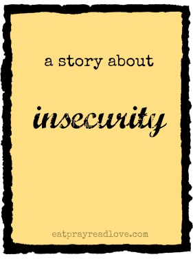 a story about insecurity at eatprayreadlove.com