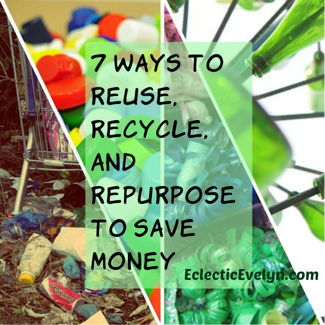 7 Ways to Reuse Recycle and Repurpose to Save Money EclecticEvelyn,com