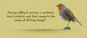 Are you willing to nurture a worldview that is holistic and that respects the needs of all living things?