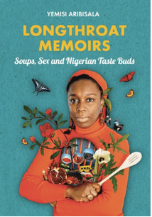 Longthroat Memoirs - Soups, Sex and Nigerian Taste Buds by Yemisi Aribisala