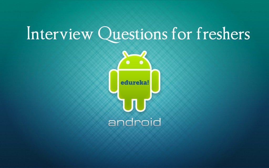 Android Interview Questions and Answers For Freshers In 2018 Edureka