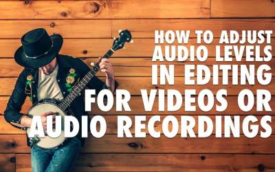 How to Adjust Audio Levels in Editing for Videos or Audio Recordings
