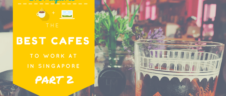 Best Cafes to Work at in Singapore (Part 2)