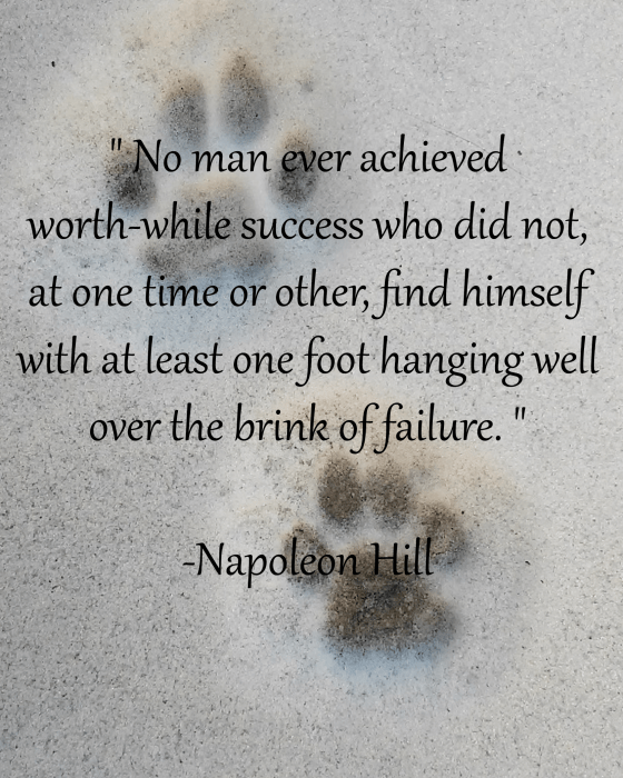 "Need some motivation to start your week off? Just remember: ""No man ever acheived worth-while success, who did not, at one time or another, find himself with at least one foot hanging well over the bring of failure."" -Napoleon Hill"