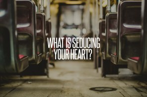 What Is Seducing Your Heart? A Message from Pastor David Saathoff