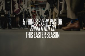 5 Things Every Pastor Should NOT Do This Easter Season
