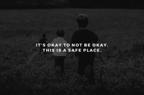 It's Okay to Not Be Okay. This is a Safe Place.