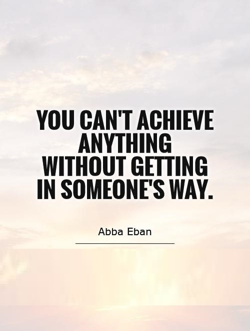 you-cant-achieve-anything-without-getting-in-someones-way-quote-1