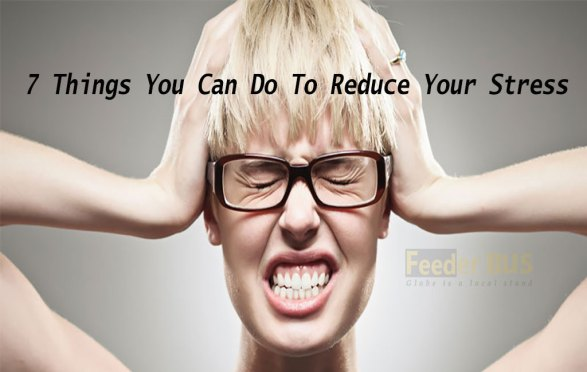 7 Things You Can Do To Reduce Your Stress !