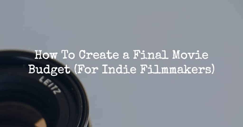 How To Create a Final Movie Budget (For Indie Filmmakers)
