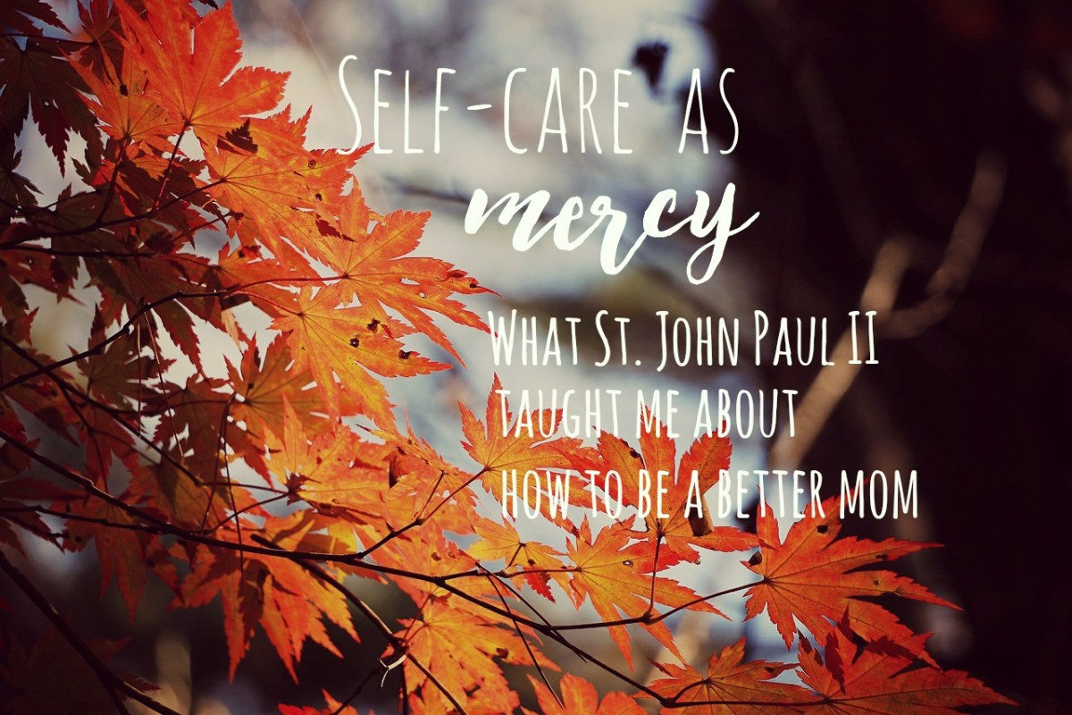 Self-Care As Mercy: What St. John Paul II Taught Me About How to Be a Better Mom