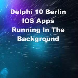 Delphi 10 Berlin IOS Background App FireMonkey