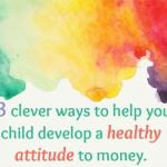 13 clever ways to help your child develop a healthy attitude to money….