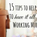 15 tips to help you to 'have it all' as a Working Mum….