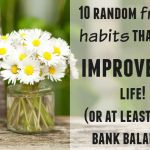 10 random frugal habits that will improve your life (or at least your bank balance)….