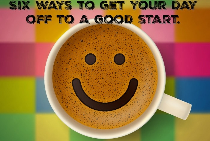 Six ways to get your day off to a good start….