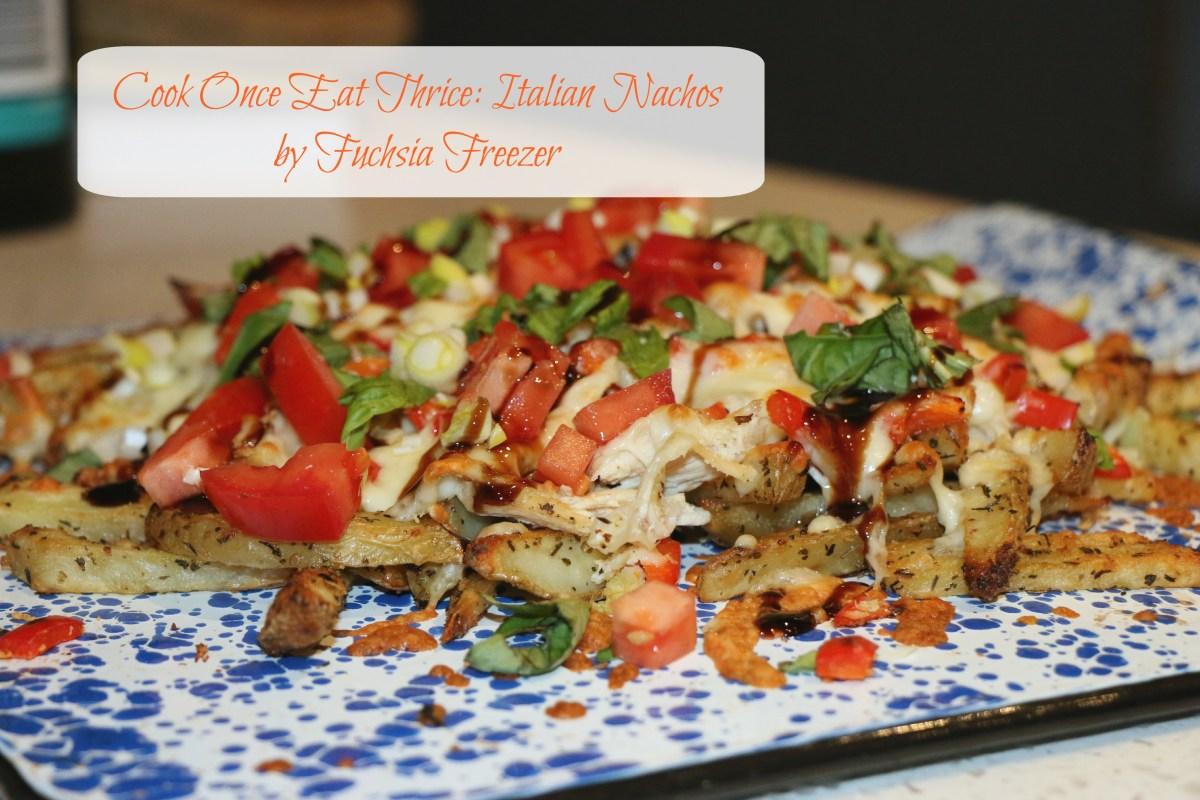 Cook Once Eat Thrice: Italian Chicken Nachos