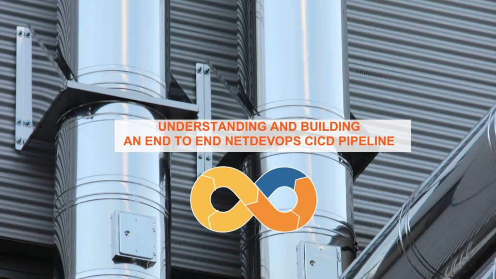 UNDERSTANDING AND BUILDING AN END-TO-END NETDEVOPS CICD PIPELINE - cicd