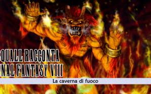 Squall racconta Final Fantasy VIII – La caverna di fuoco…
