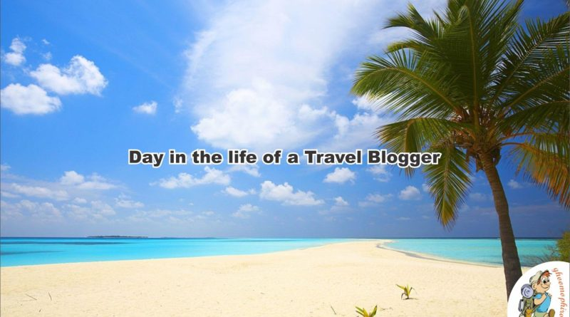 Day in the life of a Travel Blogger