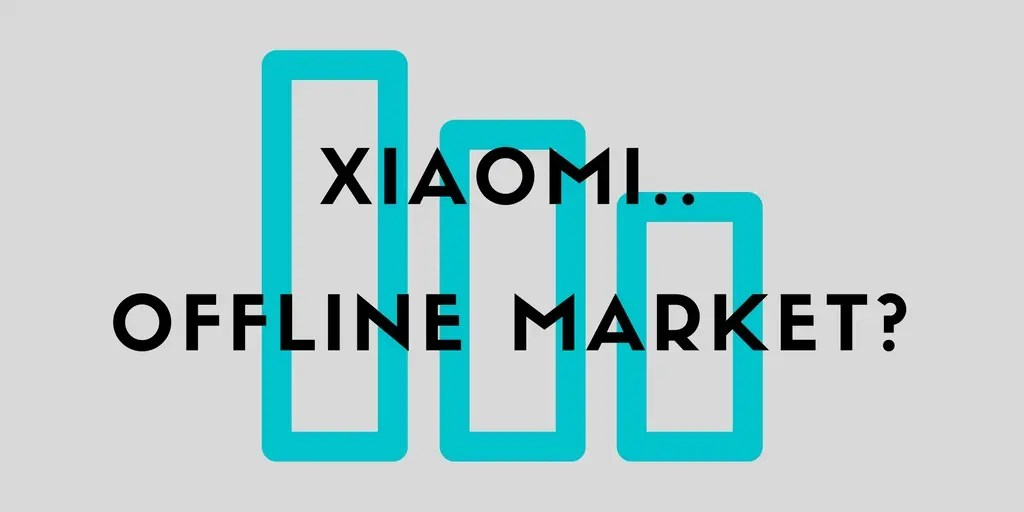 Open Thread: Do Xiaomi need to take offline markets a bit more seriously?