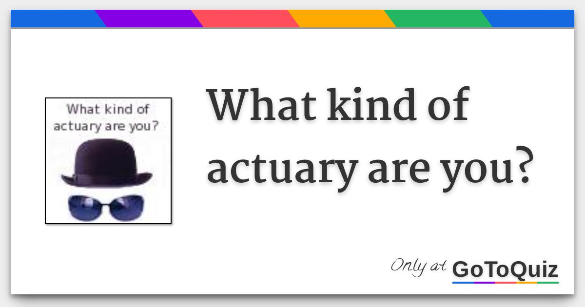 What kind of actuary are you?
