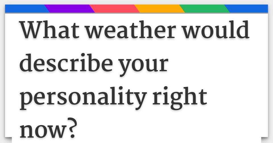 What weather would describe your personality right now?