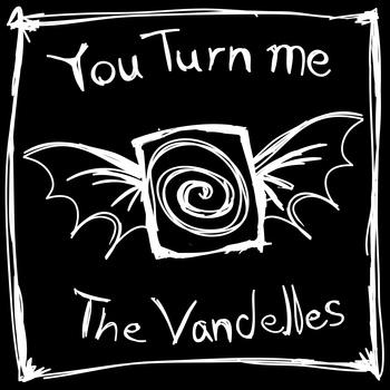 The Vandelles You Turn Me