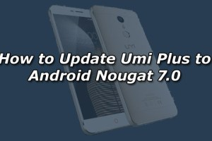 How to Update Umi Plus to Android Nougat 7.0