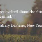 """You can get excited about the future. The past won't mind."" -Hillary DePiano, New Year's Thieve"