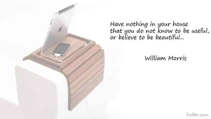 Have nothing in your houses that you do not know to be useful, or believe to be beautiful
