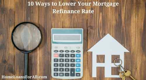 10 Ways to Lower Your Mortgage Refinance Rate Home Loans For All