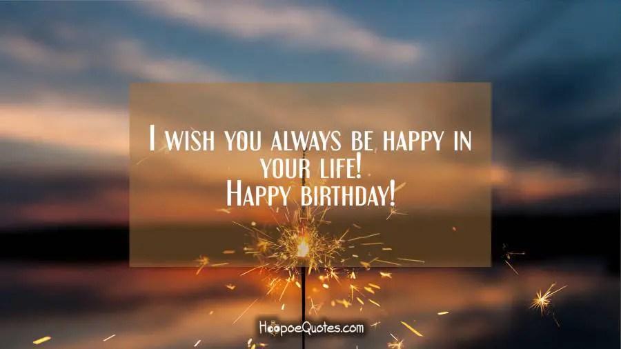 I wish you always be happy in your life! Happy birthday! - HoopoeQuotes